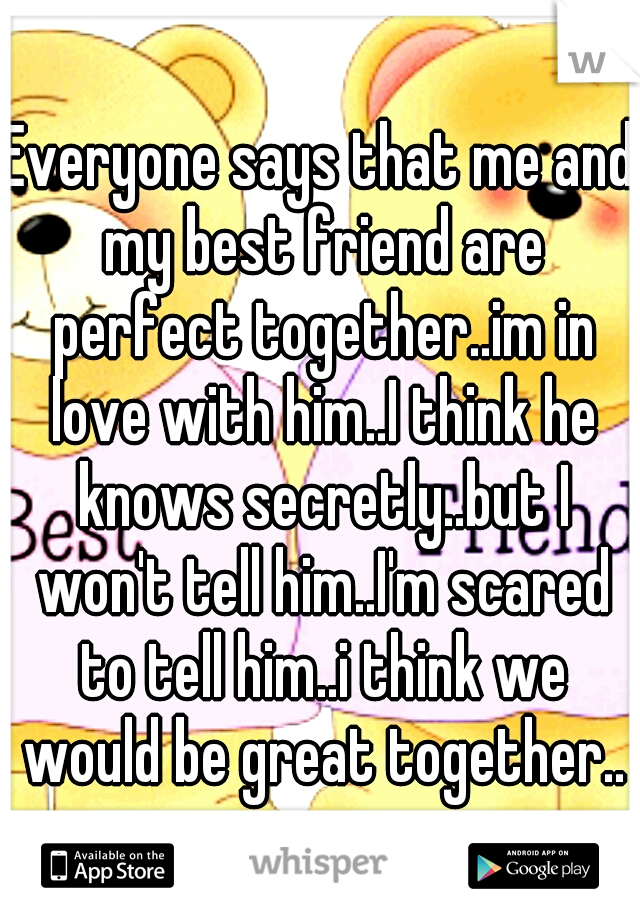 Everyone says that me and my best friend are perfect together..im in love with him..I think he knows secretly..but I won't tell him..I'm scared to tell him..i think we would be great together..