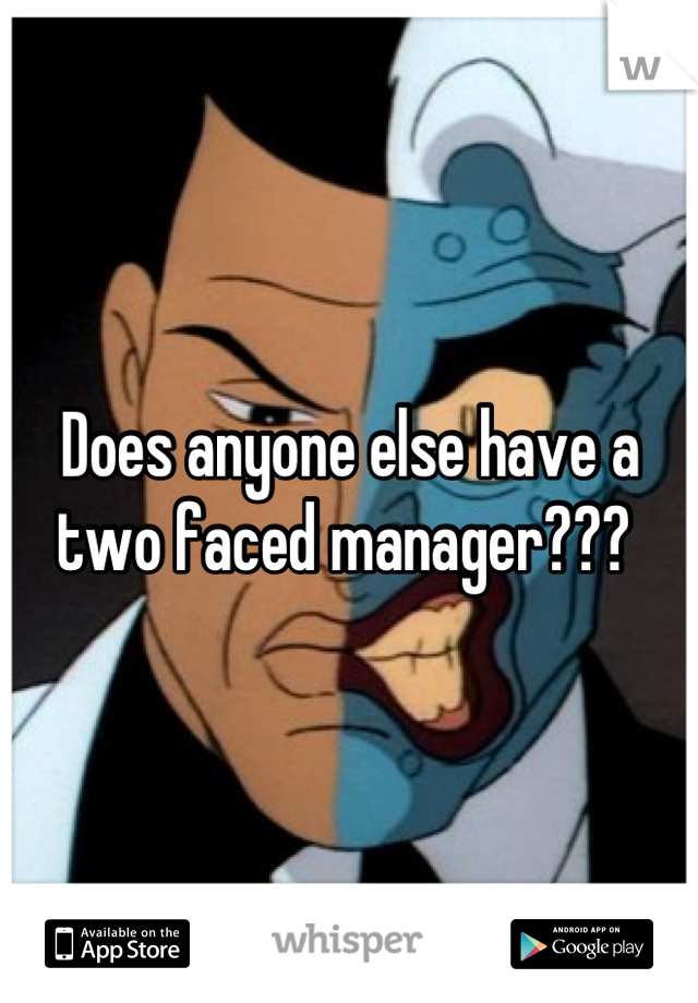 Does anyone else have a two faced manager???