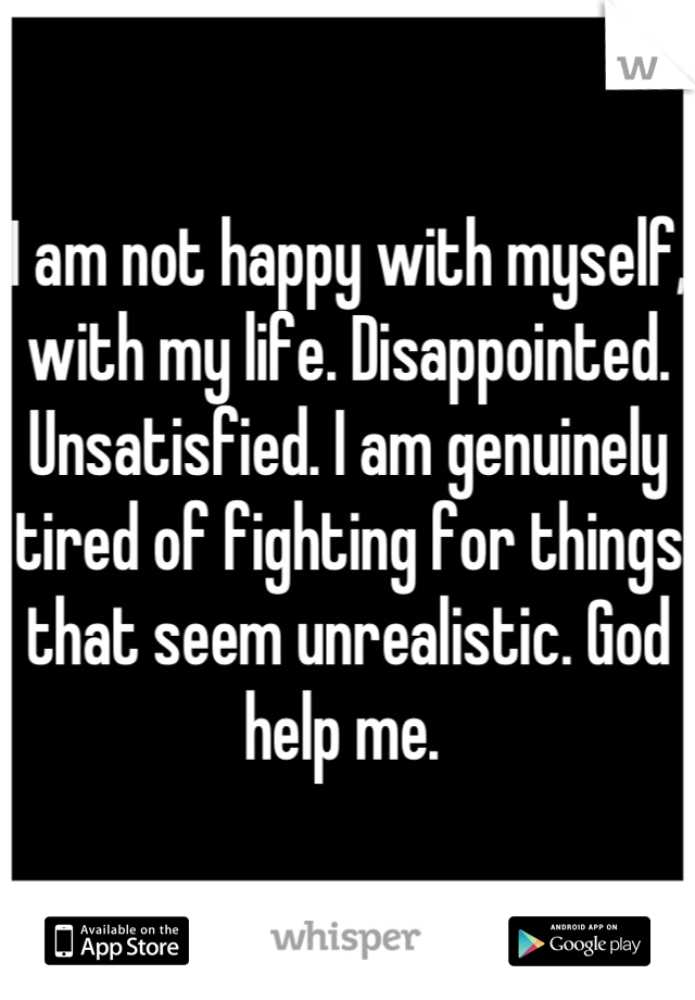 I am not happy with myself, with my life. Disappointed. Unsatisfied. I am genuinely tired of fighting for things that seem unrealistic. God help me.