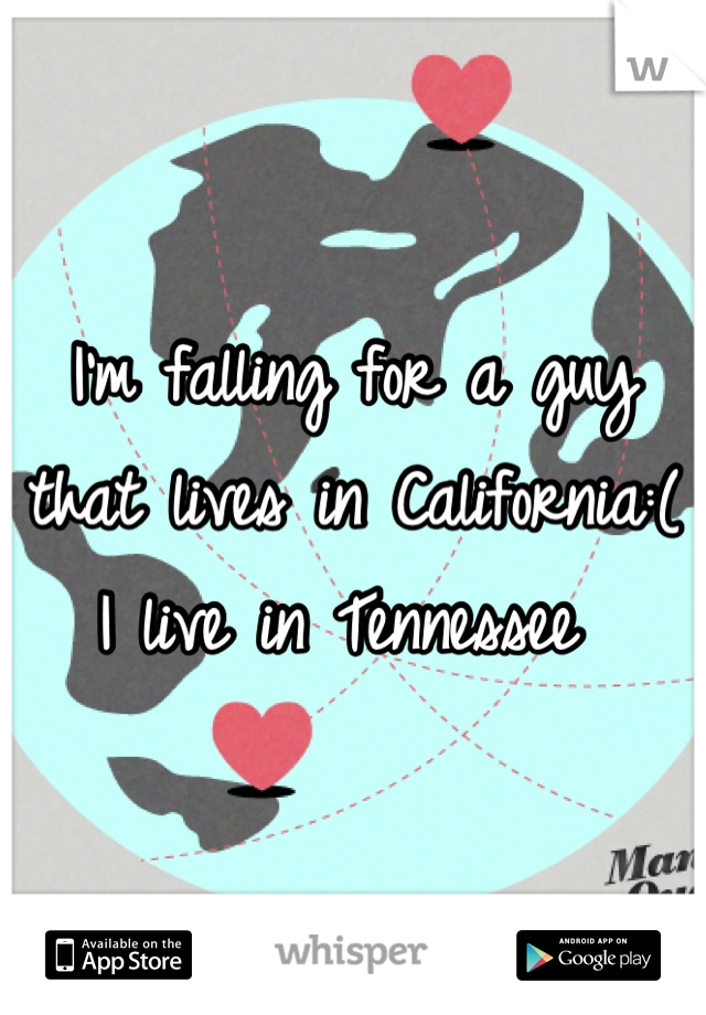 I'm falling for a guy that lives in California:( I live in Tennessee