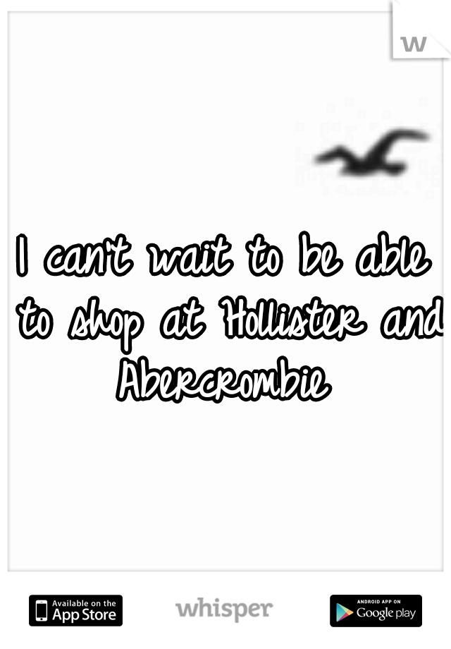 I can't wait to be able to shop at Hollister and Abercrombie