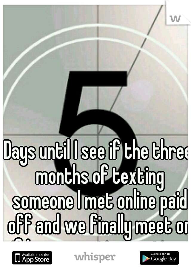 Days until I see if the three months of texting someone I met online paid off and we finally meet or if I was wasting my time