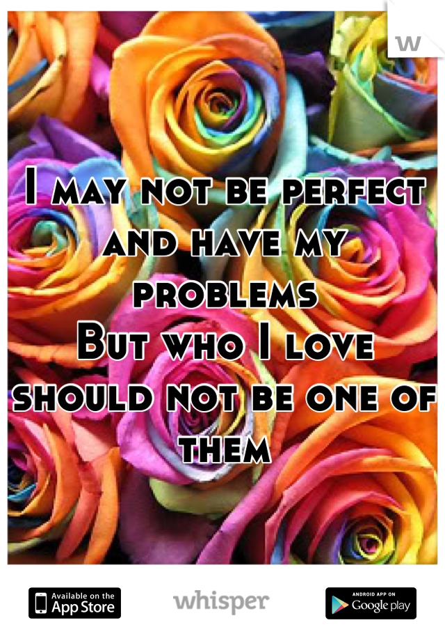 I may not be perfect and have my problems  But who I love should not be one of them