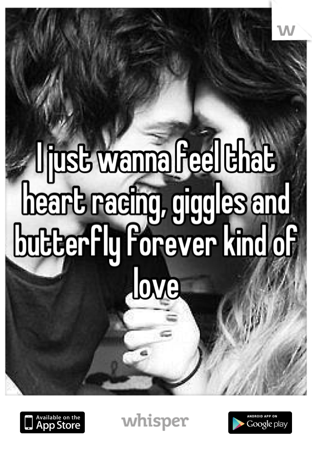 I just wanna feel that heart racing, giggles and butterfly forever kind of love