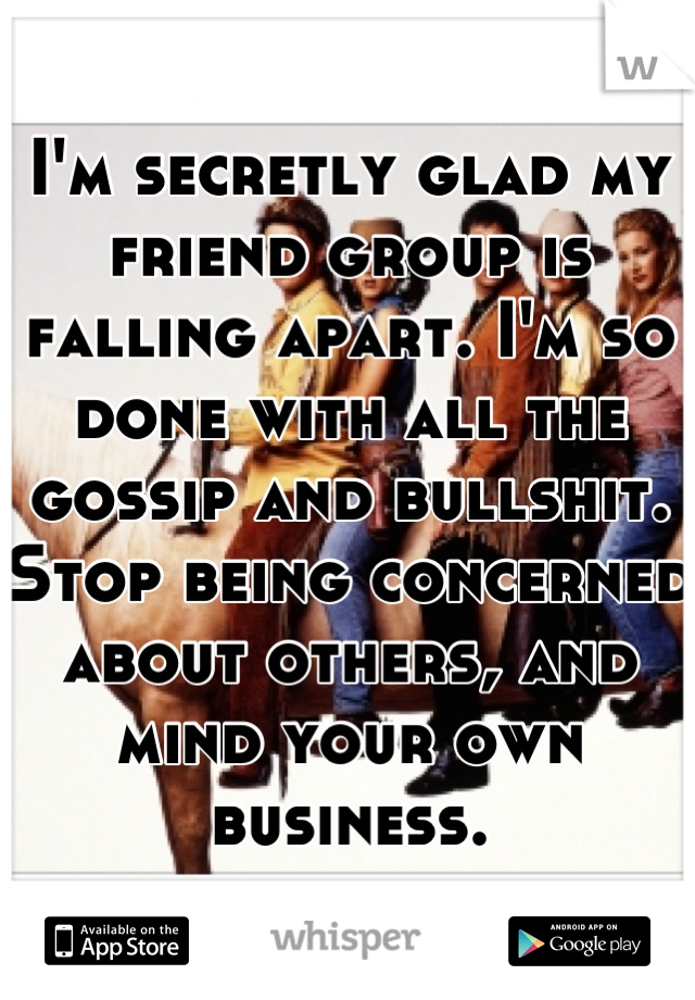 I'm secretly glad my friend group is falling apart. I'm so done with all the gossip and bullshit. Stop being concerned about others, and mind your own business.