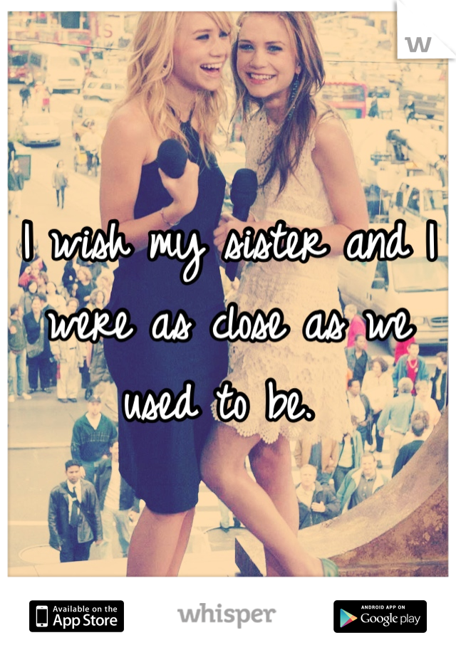I wish my sister and I were as close as we used to be.