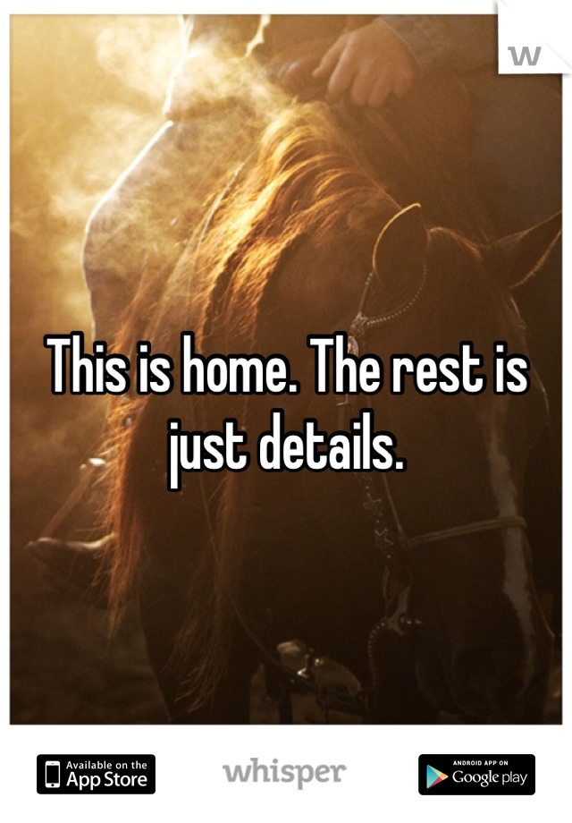This is home. The rest is just details.