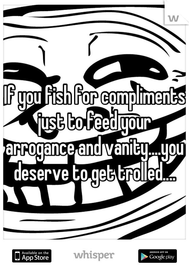If you fish for compliments just to feed your arrogance and vanity....you deserve to get trolled....