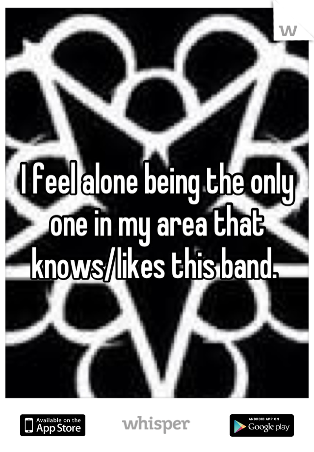 I feel alone being the only one in my area that knows/likes this band.