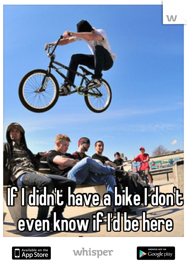 If I didn't have a bike I don't even know if I'd be here right now
