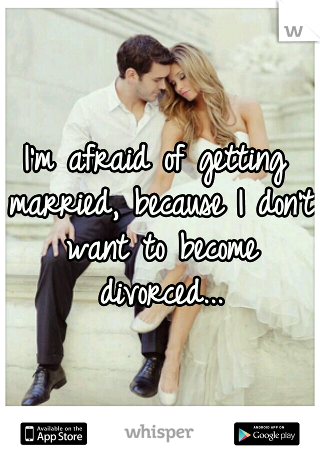 I'm afraid of getting married, because I don't want to become divorced...