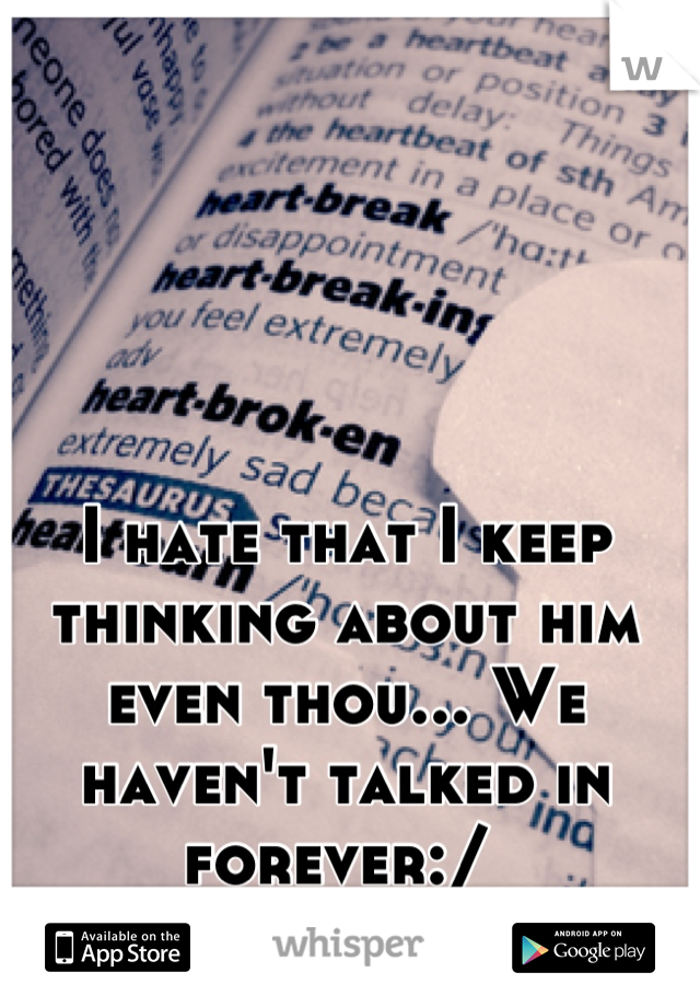 I hate that I keep thinking about him even thou... We haven't talked in forever:/