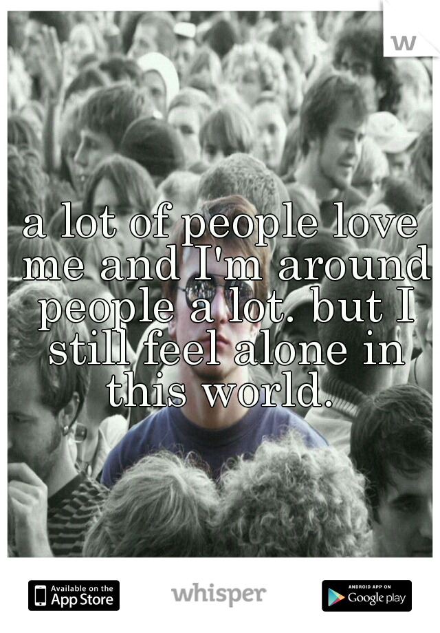 a lot of people love me and I'm around people a lot. but I still feel alone in this world.