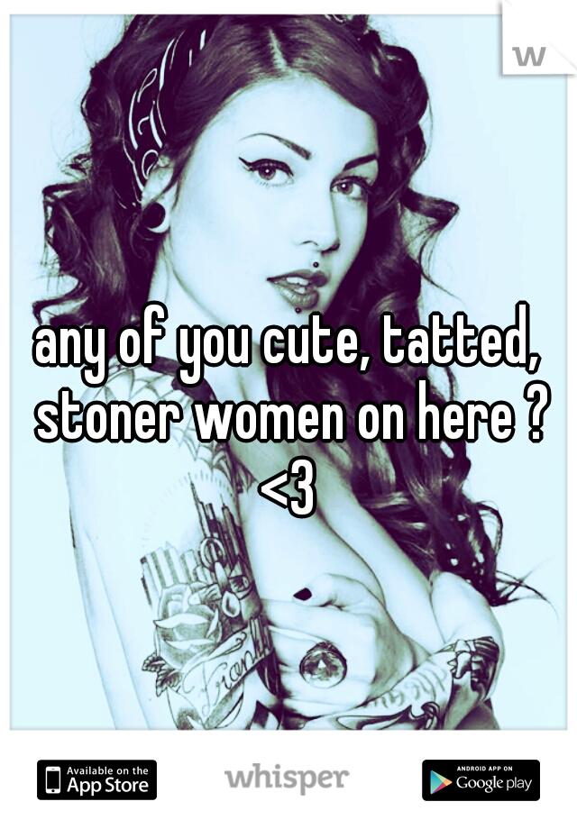 any of you cute, tatted, stoner women on here ? <3