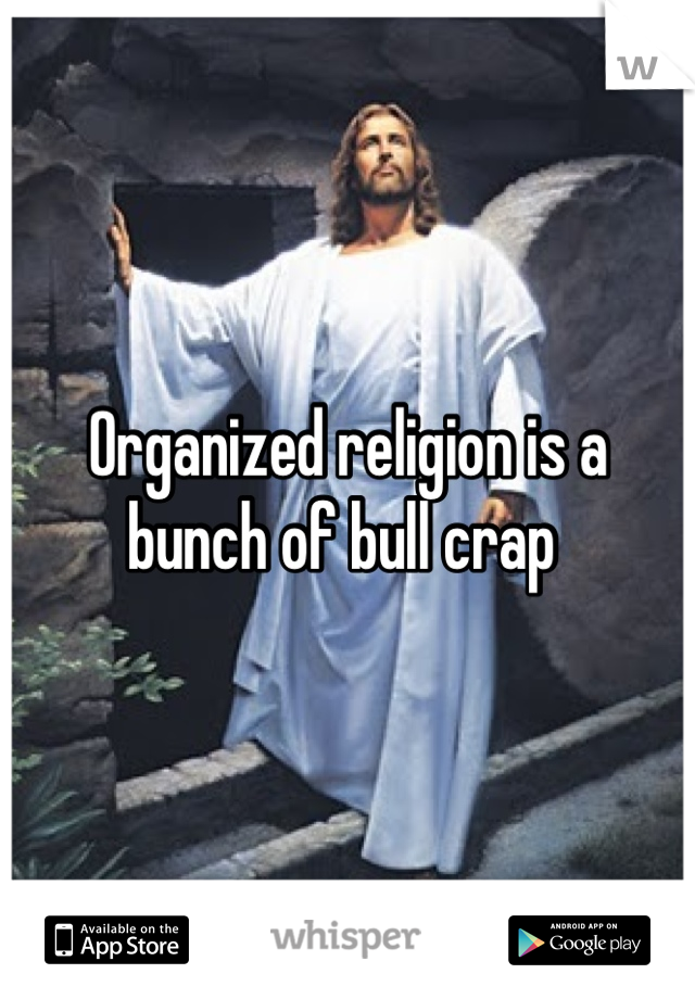 Organized religion is a bunch of bull crap