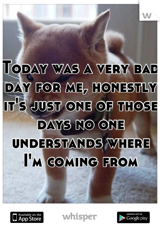 Today was a very bad day for me, honestly it's just one of those days no one understands where I'm coming from