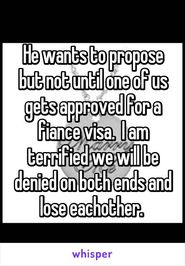 He wants to propose but not until one of us gets approved for a fiance visa.  I am terrified we will be denied on both ends and lose eachother.