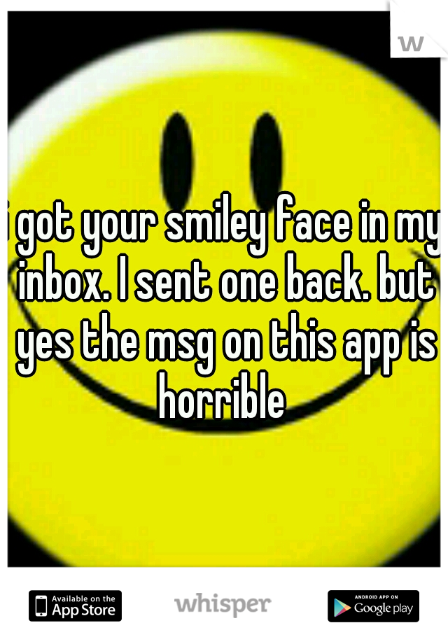 i got your smiley face in my inbox i sent one back but yes the msg