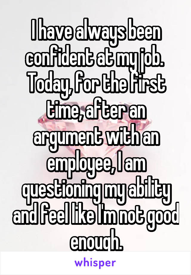 I have always been confident at my job.  Today, for the first time, after an argument with an employee, I am questioning my ability and feel like I'm not good enough.