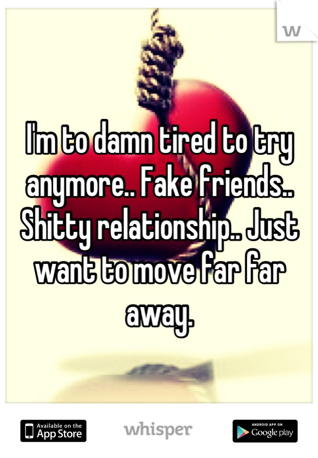 I'm to damn tired to try anymore   Fake friends   Shitty