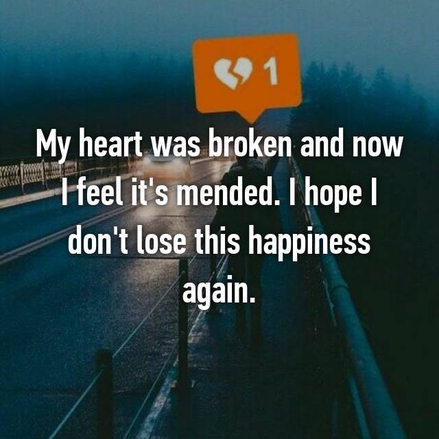My heart was broken and now I feel it's mended. I hope I don't lose this happiness again.