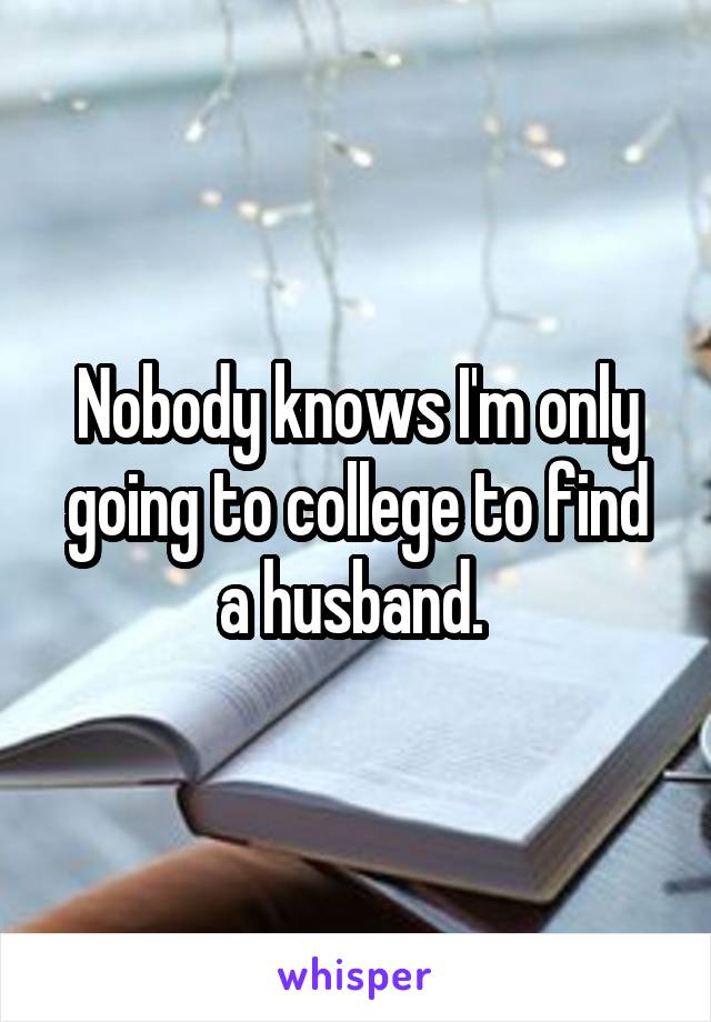 Nobody knows I'm only going to college to find a husband.