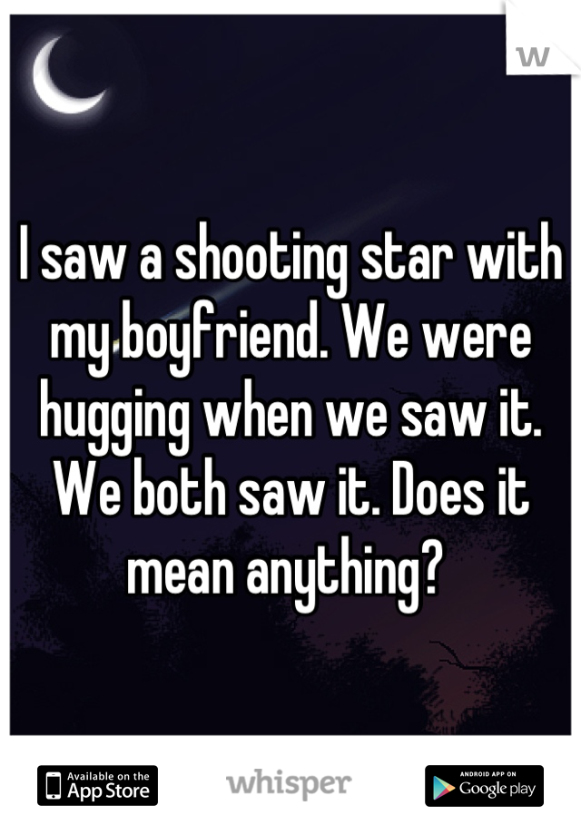 i saw a shooting star with my boyfriend we were hugging when we saw