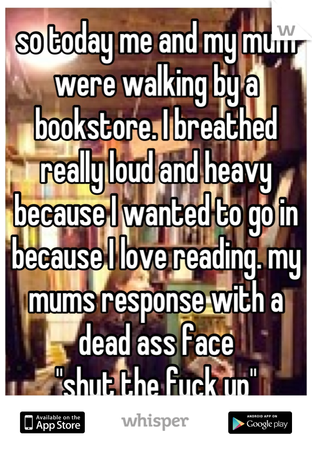 "so today me and my mum were walking by a bookstore. I breathed really loud and heavy because I wanted to go in because I love reading. my mums response with a dead ass face ""shut the fuck up"""