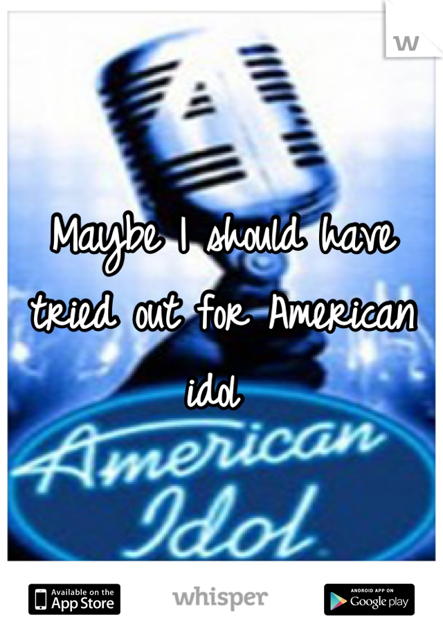 Maybe I should have tried out for American idol