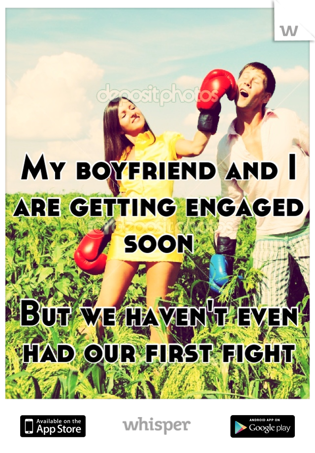 My boyfriend and I are getting engaged soon   But we haven't even had our first fight