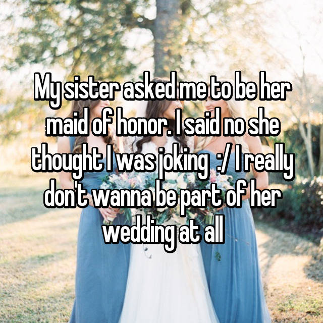 My sister asked me to be her maid of honor. I said no she thought I was joking  :/ I really don't wanna be part of her wedding at all