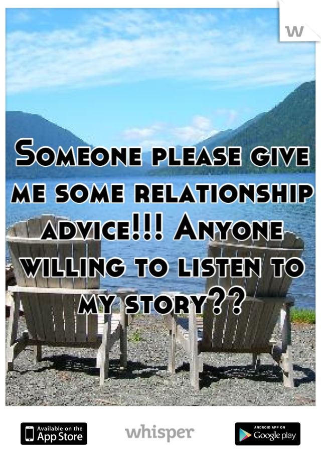 Someone please give me some relationship advice!!! Anyone willing to listen to my story??