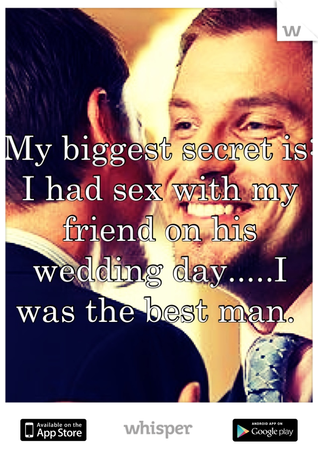 My biggest secret is: I had sex with my friend on his wedding day.....I was the best man.