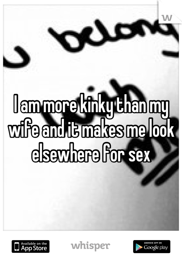 I am more kinky than my wife and it makes me look elsewhere for sex