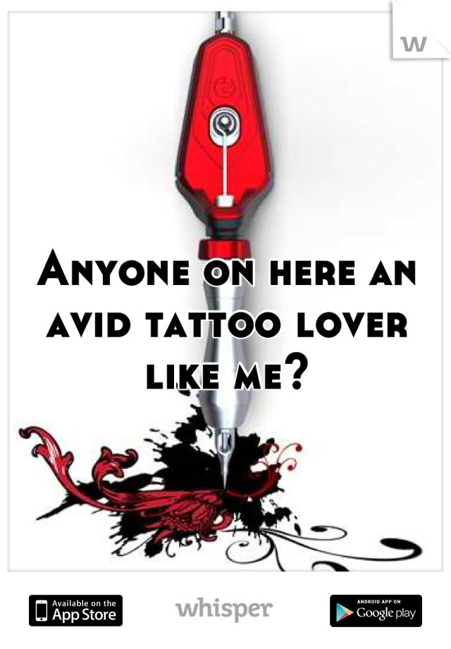 Anyone on here an avid tattoo lover like me?