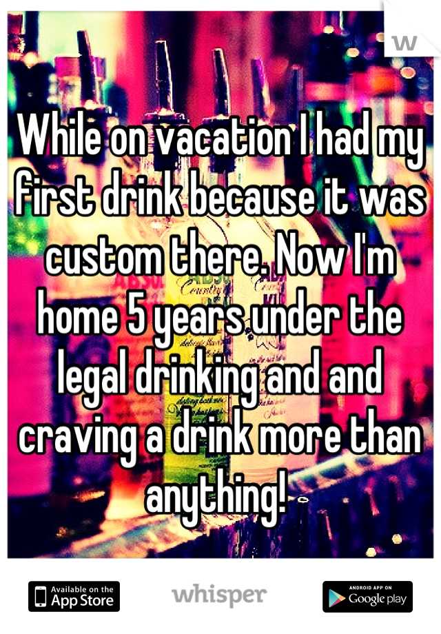 While on vacation I had my first drink because it was custom there. Now I'm home 5 years under the legal drinking and and craving a drink more than anything!