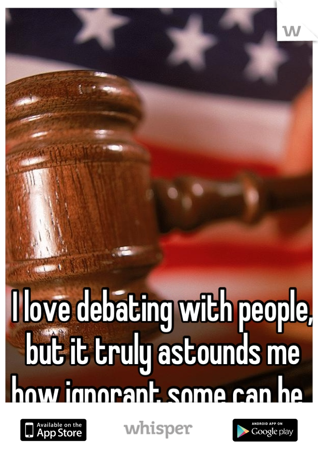 I love debating with people, but it truly astounds me how ignorant some can be.