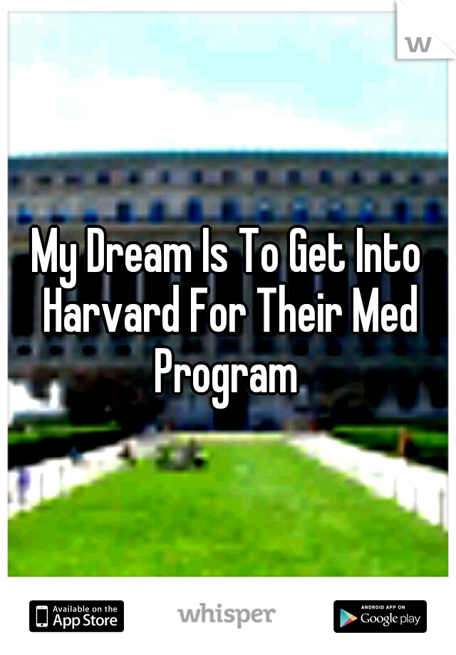 My Dream Is To Get Into Harvard For Their Med Program