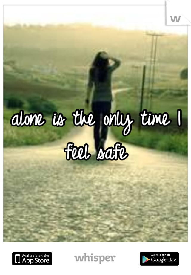 alone is the only time I feel safe