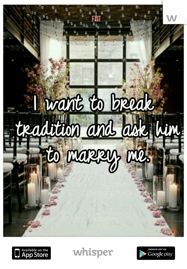 I want to break tradition and ask him to marry me.