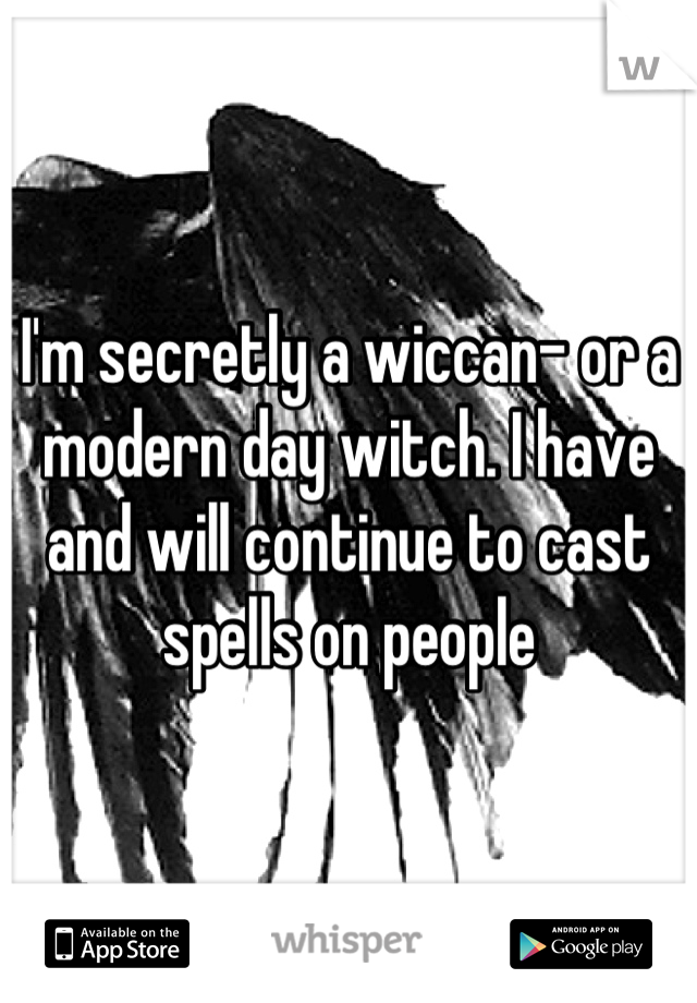 I'm secretly a wiccan- or a modern day witch. I have and will continue to cast spells on people
