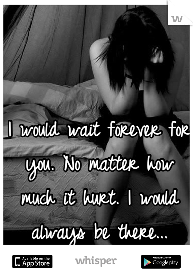I would wait forever for you. No matter how much it hurt. I would always be there...