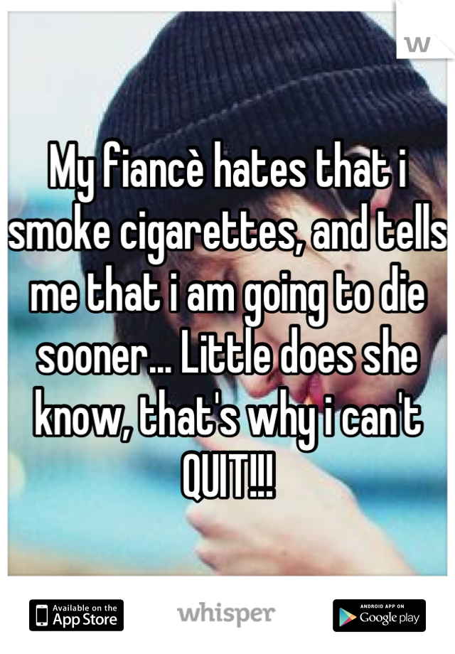 My fiancè hates that i smoke cigarettes, and tells me that i am going to die sooner... Little does she know, that's why i can't QUIT!!!