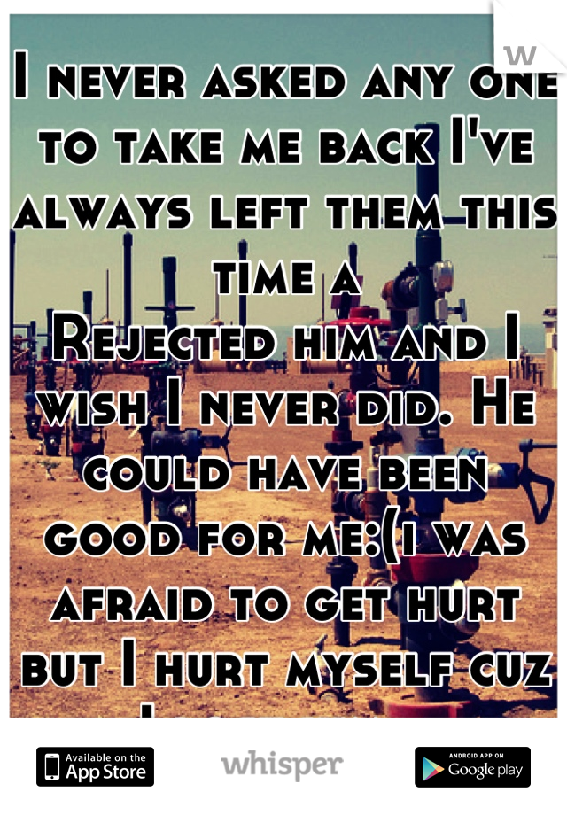 I never asked any one to take me back I've always left them this time a Rejected him and I wish I never did. He could have been good for me:(i was afraid to get hurt but I hurt myself cuz I lost him...