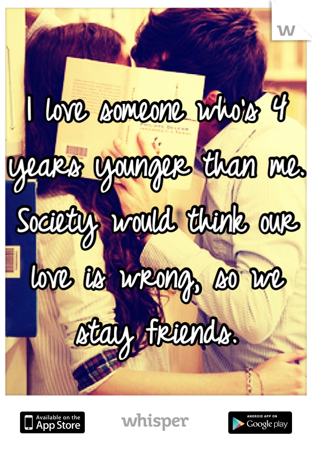 I love someone who's 4 years younger than me. Society would think our love is wrong, so we stay friends.