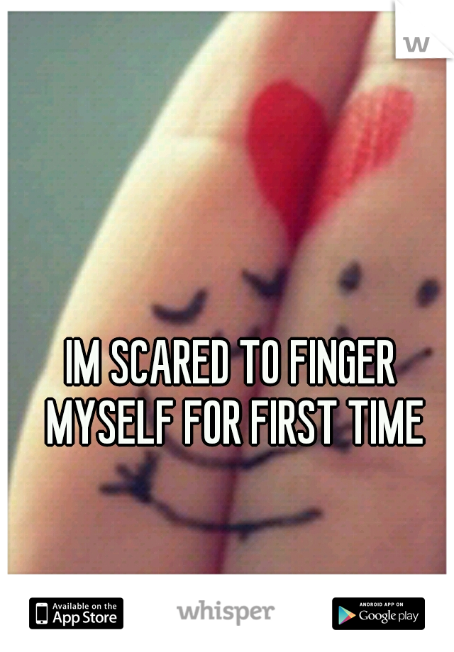 IM SCARED TO FINGER MYSELF FOR FIRST TIME