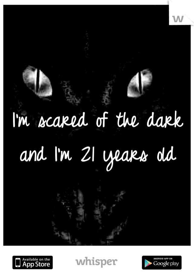 I'm scared of the dark and I'm 21 years old