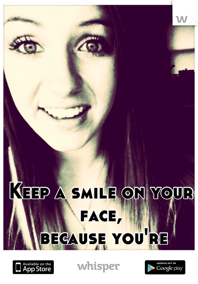 Keep a smile on your face,  because you're worth it to someone