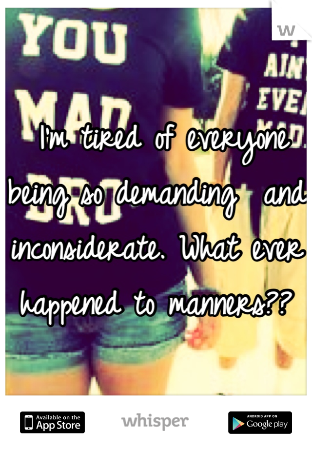 I'm tired of everyone being so demanding  and inconsiderate. What ever happened to manners??