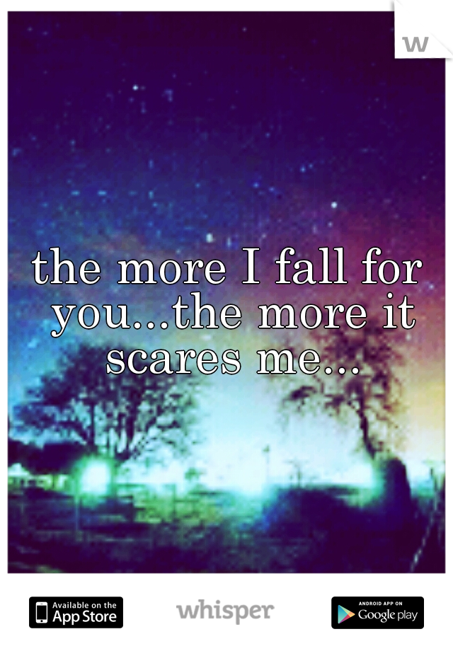 the more I fall for you...the more it scares me...